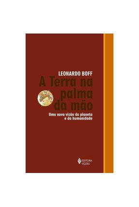 Terra Na Palma Da Mão - Uma Nova Visão Do Planeta E Da Humanidade - Boff,Leonardo | Hoshan.org