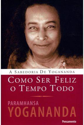 Como Ser Feliz o Tempo Todo - A Sabedoria de Yogananda - Yogananda,Paramhansa Yogananda,Paramhansa | Hoshan.org