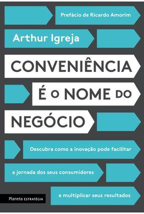 Conveniência É O Nome Do Negócio - Descubra Como A Inovação Pode Facilitar A Jornada Dos Seus Consumidores E Multiplicar - Igreja,Arthur   Hoshan.org