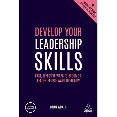 Develop Your Leadership Skills - Fast, Effective Ways To Become A Leader People Want To Follow