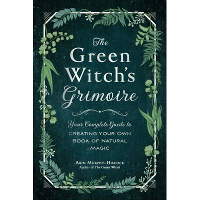 The Green Witch's Grimoire - Your Complete Guide To Creating Your Own Book Of Natural Magic