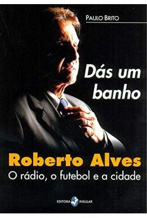 Dás um Banho - Roberto Alves, o Rádio, o Futebol e a Cidade - Brito,Paulo | Hoshan.org