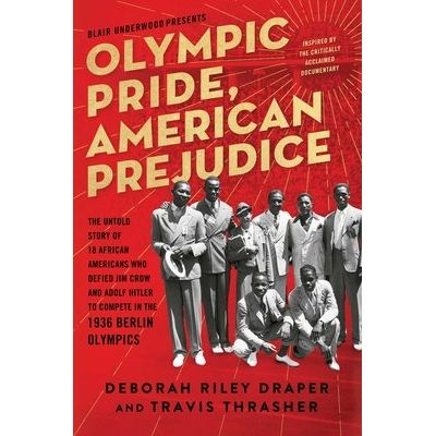 Olympic Pride, American Prejudice - The Untold Story Of 18 African Americans Who Defied Jim Crow And Adolf Hitler To Com