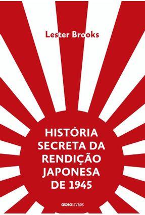 História Secreta da Rendição Japonesa De 1945 - Fim De Um Império Milenar - Brooks,Lester pdf epub