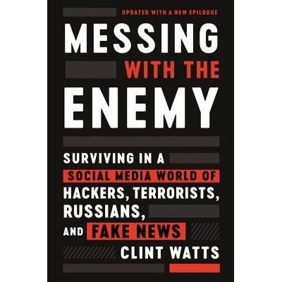 Messing With The Enemy - Surviving In A Social Media World Of Hackers, Terrorists, Russians, And Fake News