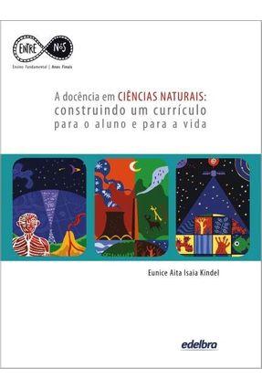 A Docência Em Ciências Naturais - Construindo Um Currículo Para o Aluno e Para A Vida - Kindel,Eunice Aita Isaia | Tagrny.org