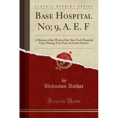 Base Hospital No; 9, A. E. F - A History Of The Work Of The New York Hospital Unit, During Two Years Of Active Service (