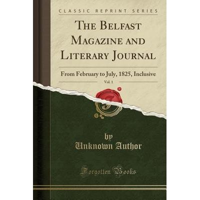 The Belfast Magazine And Literary Journal, Vol. 1 - From February To July, 1825, Inclusive (Classic Reprint)