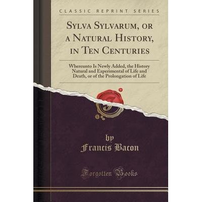 Sylva Sylvarum, Or A Natural History, In Ten Centuries - Whereunto Is Newly Added, The History Natural And Experimental