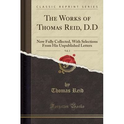 The Works Of Thomas Reid, D.D, Vol. 2 - Now Fully Collected, With Selections From His Unpublished Letters (Classic Repri