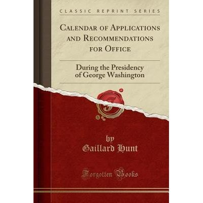Calendar Of Applications And Recommendations For Office - During The Presidency Of George Washington (Classic Reprint)