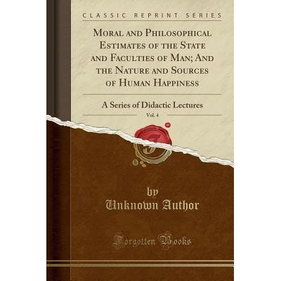 Moral And Philosophical Estimates Of The State And Faculties Of Man; And The Nature And Sources Of Human Happiness, Vol.