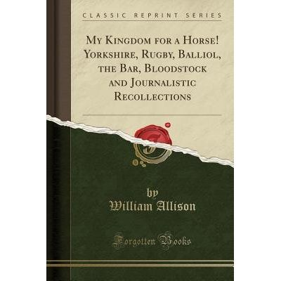 My Kingdom For A Horse! Yorkshire, Rugby, Balliol, The Bar, Bloodstock And Journalistic Recollections (Classic Reprint)