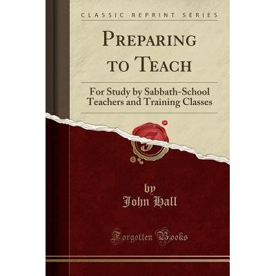 Preparing To Teach - For Study By Sabbath-School Teachers And Training Classes (Classic Reprint)