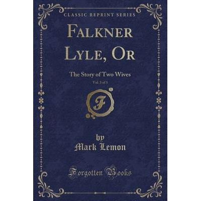 Falkner Lyle, Or, Vol. 3 Of 3 - The Story Of Two Wives (Classic Reprint)