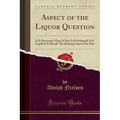 Aspect Of The Liquor Question - Is It Necessary? Does It Pay? Is It Scriptual? Is It Legal? Is It Moral? The Burning Iss