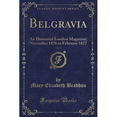 Belgravia, Vol. 31 - An Illustrated London Magazine; November 1876 To February 1877 (Classic Reprint)