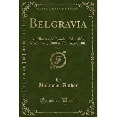 Belgravia, Vol. 43 - An Illustrated London Monthly; November, 1880 To February, 1881 (Classic Reprint)
