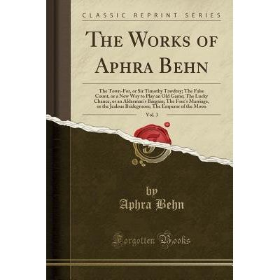 The Works Of Aphra Behn, Vol. 3 - The Town-For, Or Sir Timothy Tawdrey; The False Count, Or A New Way To Play An Old Gam