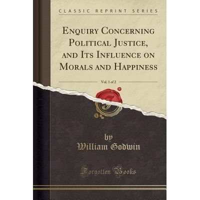 Enquiry Concerning Political Justice, And Its Influence On Morals And Happiness, Vol. 1 Of 2 (Classic Reprint)