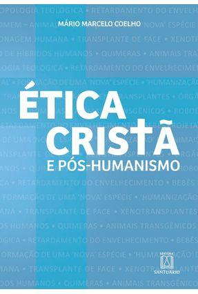 Ética Cristã E Pós-humanismo - Coelho,Mário Marcelo   Nisrs.org