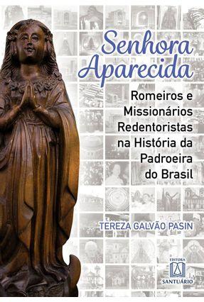 Senhora Aparecida - Romeiros E Missionários Redentoristas Na História Da Padroeira Do Brasil - Pasin,Tereza Galvão pdf epub