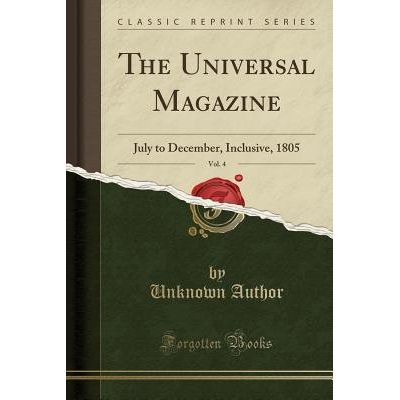 The Universal Magazine, Vol. 4 - July To December, Inclusive, 1805 (Classic Reprint)