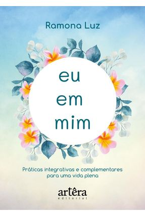 Eu Em Mim - Práticas Integrativas e Complementares Para Uma Vida Plena - Luz,Ramona   Tagrny.org