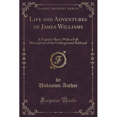 Life And Adventures Of James Williams, A Fugitive Slave - With A Full Description Of The Underground Railroad (Classic R