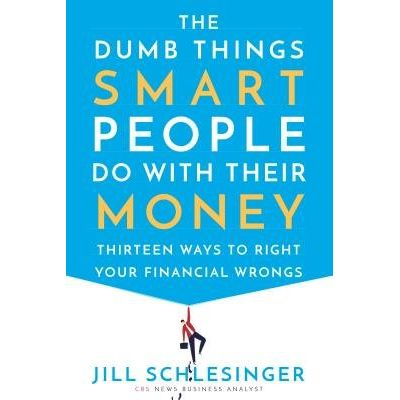 The Dumb Things Smart People Do With Their Money - Thirteen Ways To Right Your Financial Wrongs