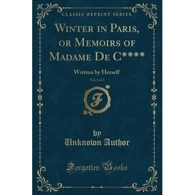 Winter In Paris, Or Memoirs Of Madame De C****, Vol. 1 Of 3 - Written By Herself (Classic Reprint)