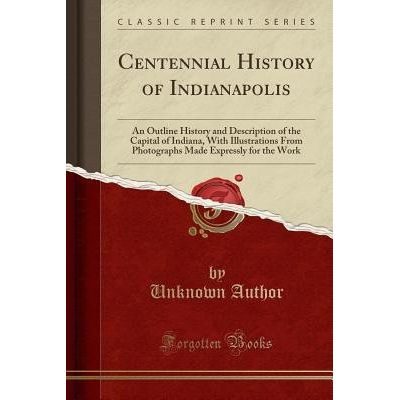 Centennial History Of Indianapolis - An Outline History And Description Of The Capital Of Indiana, With Illustrations Fr