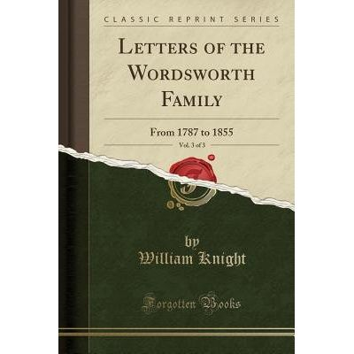 Letters Of The Wordsworth Family, Vol. 3 Of 3 - From 1787 To 1855 (Classic Reprint)