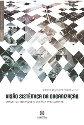 Visão Sistêmica Da Organização - Conceitos, Relações E Eficácia Operacional - Garcia,Edilene De Oliveira Pereira   Hoshan.org