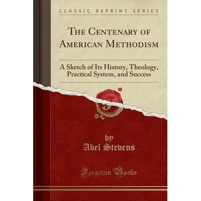 The Centenary Of American Methodism - A Sketch Of Its History, Theology, Practical System, And Success (Classic Reprint)