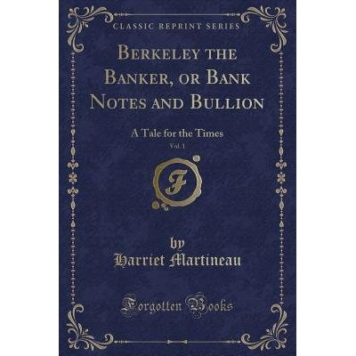Berkeley The Banker, Or Bank Notes And Bullion, Vol. 1 - A Tale For The Times (Classic Reprint)