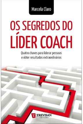 Os Segredos do Líder Coach - Quatro Chaves Para Liderar Pessoas e Obter Resultados Extraordinários - Claro,Marcela | Nisrs.org