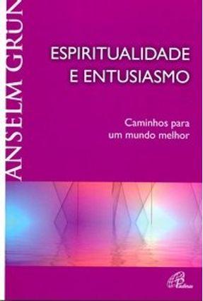 Espiritualidade e Entusiasmo - Caminhos Para Um Mundo Melhor - Grün,Anselm   Hoshan.org