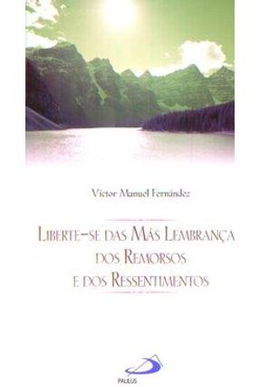 Liberte-se das Más Lembranças, dos Remorsos e dos Ressentimentos - Col. Ser Feliz - Fernández,Víctor Manuel | Tagrny.org