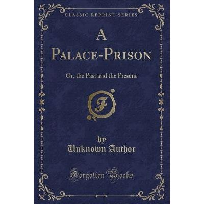 A Palace-Prison - Or, The Past And The Present (Classic Reprint)