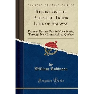 Report On The Proposed Trunk Line Of Railway - From An Eastern Port In Nova Scotia, Through New Brunswick, To Quebec (Cl