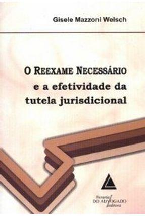 O Reexame Necessário - E a Efetividade da Tutela Jurisdicional - Welsch,Gisele Mazzoni   Hoshan.org