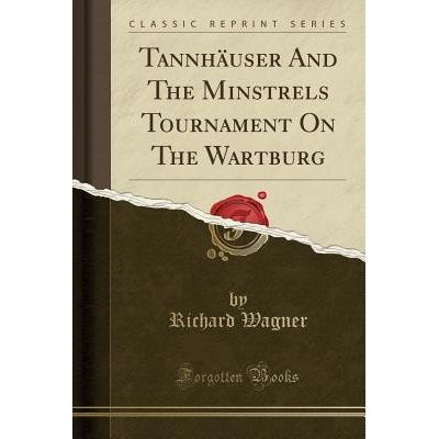 Tannhauser And The Minstrels Tournament On The Wartburg (Classic Reprint)