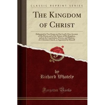 The Kingdom Of Christ - Delineated In Two Essays On Our Lord's Own Account Of His Person And Of The Nature Of His Kingdo