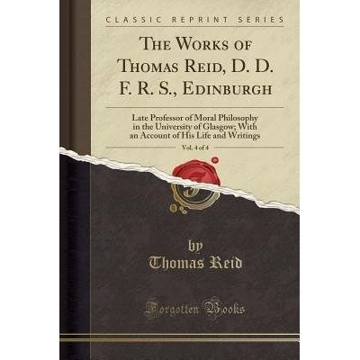 The Works Of Thomas Reid, D. D. F. R. S., Edinburgh, Vol. 4 Of 4 - Late Professor Of Moral Philosophy In The University