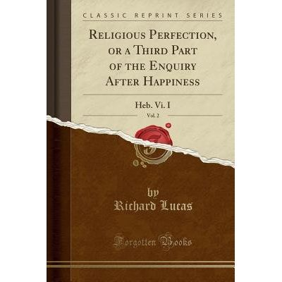 Religious Perfection, Or A Third Part Of The Enquiry After Happiness, Vol. 2 - Heb. VI. I (Classic Reprint)
