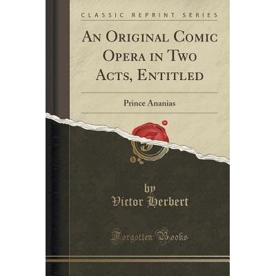 An Original Comic Opera In Two Acts, Entitled - Prince Ananias (Classic Reprint)