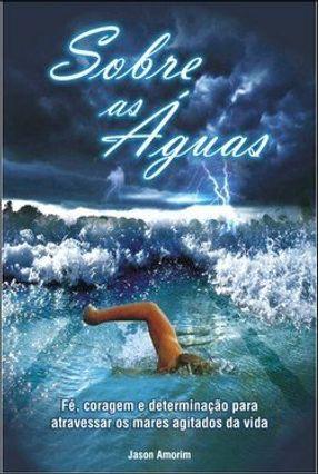 Sobre As Águas - Fé, Coragem e Determinação Para Atravessar Os Mares Agitados da Vida - Amorim,Jason   Hoshan.org
