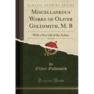 Miscellaneous Works Of Oliver Goldsmith, M. B, Vol. 4 Of 4 - With A New Life Of The Author (Classic Reprint)