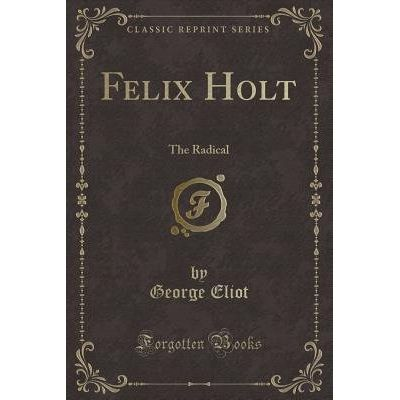 Felix Holt - The Radical (Classic Reprint)